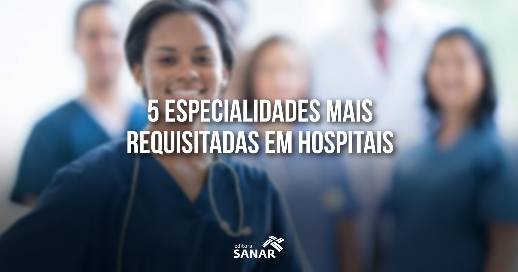 As 5 especialidades em enfermagem mais requisitadas em um hospital