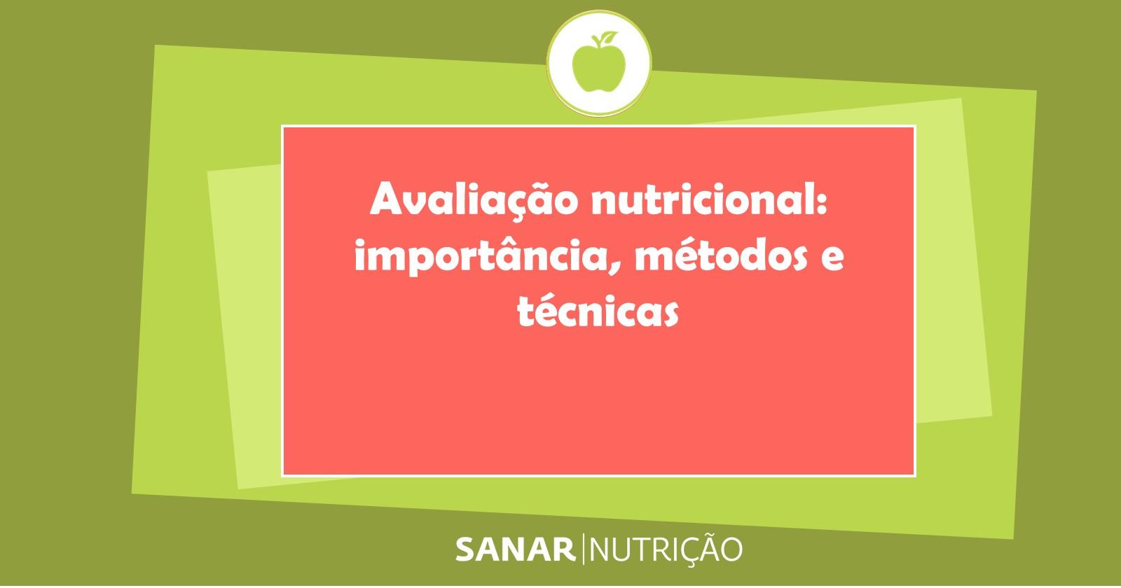 Avaliação nutricional: importância, métodos e técnicas