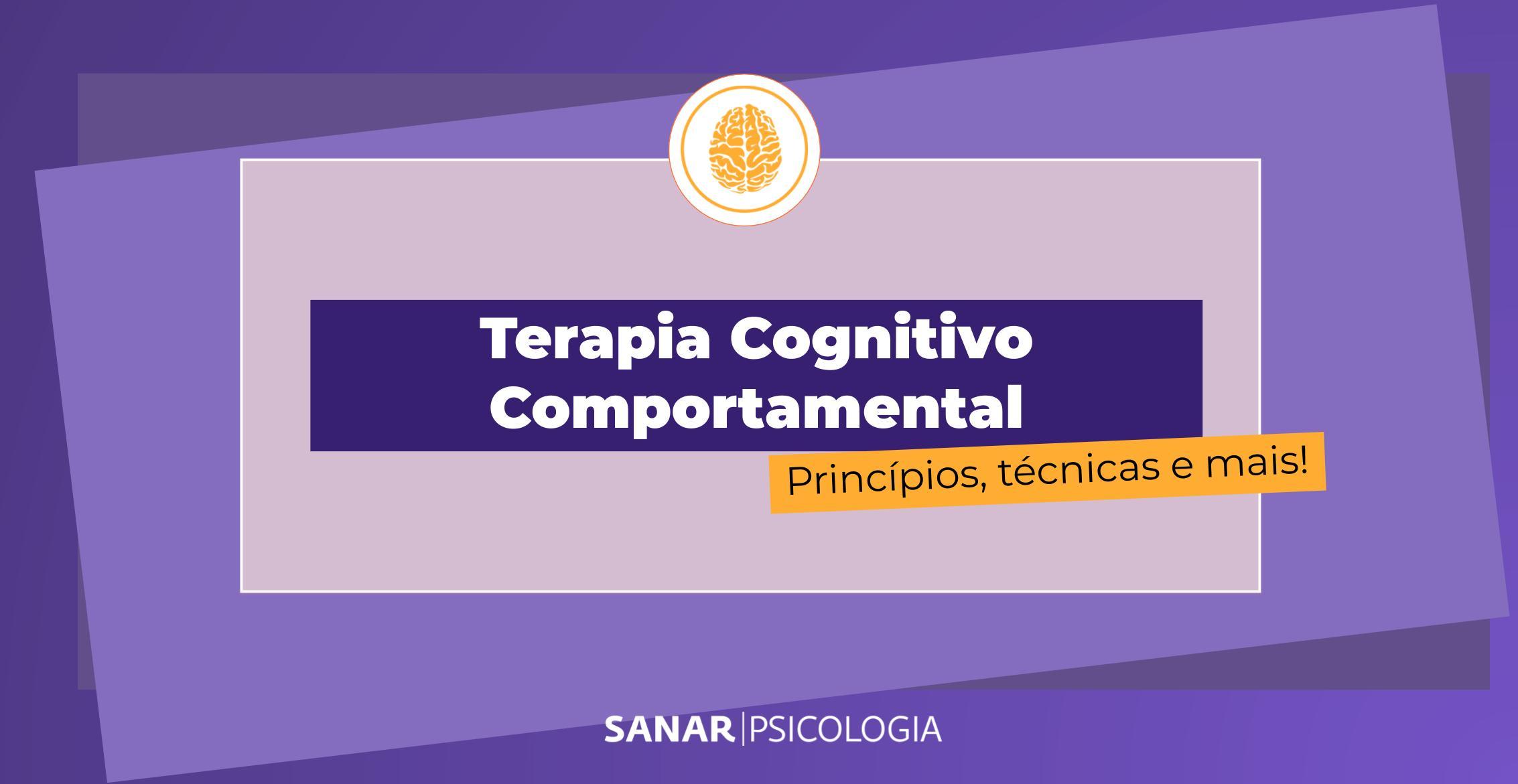 Terapia Cognitivo Comportamental: princípios, técnicas e mais!